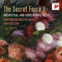 The Secret Fauré II: Orchestral and Concertante Music by Gabriel Fauré ;   Sinfonieorchester Basel ,   Ivor Bolton