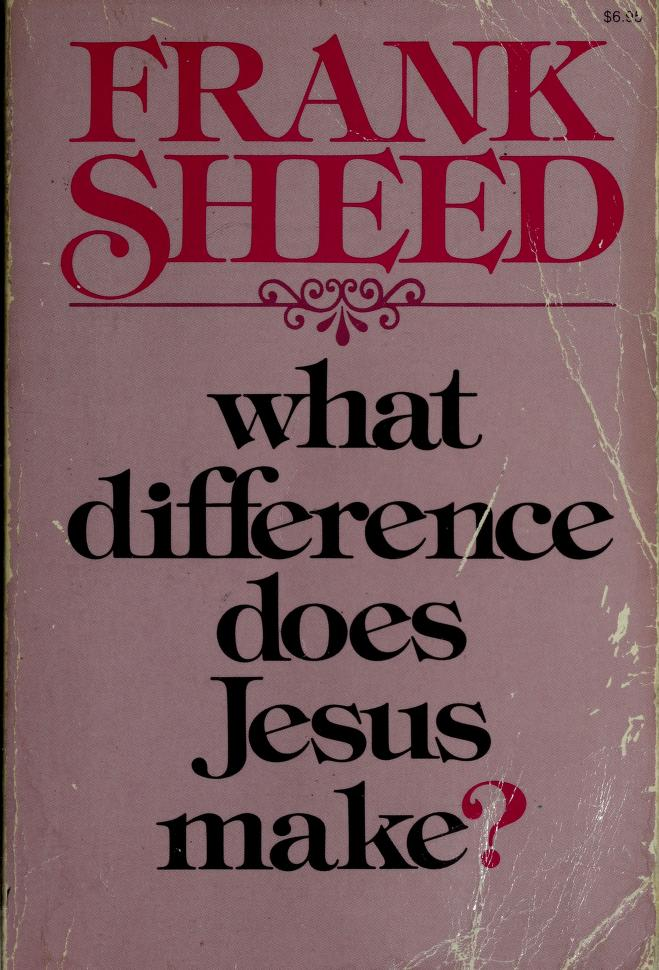 What Difference Does Jesus Make? by Frank Sheed
