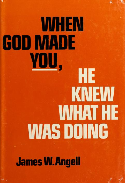When God made you, He knew what He was doing by Angell, James W.